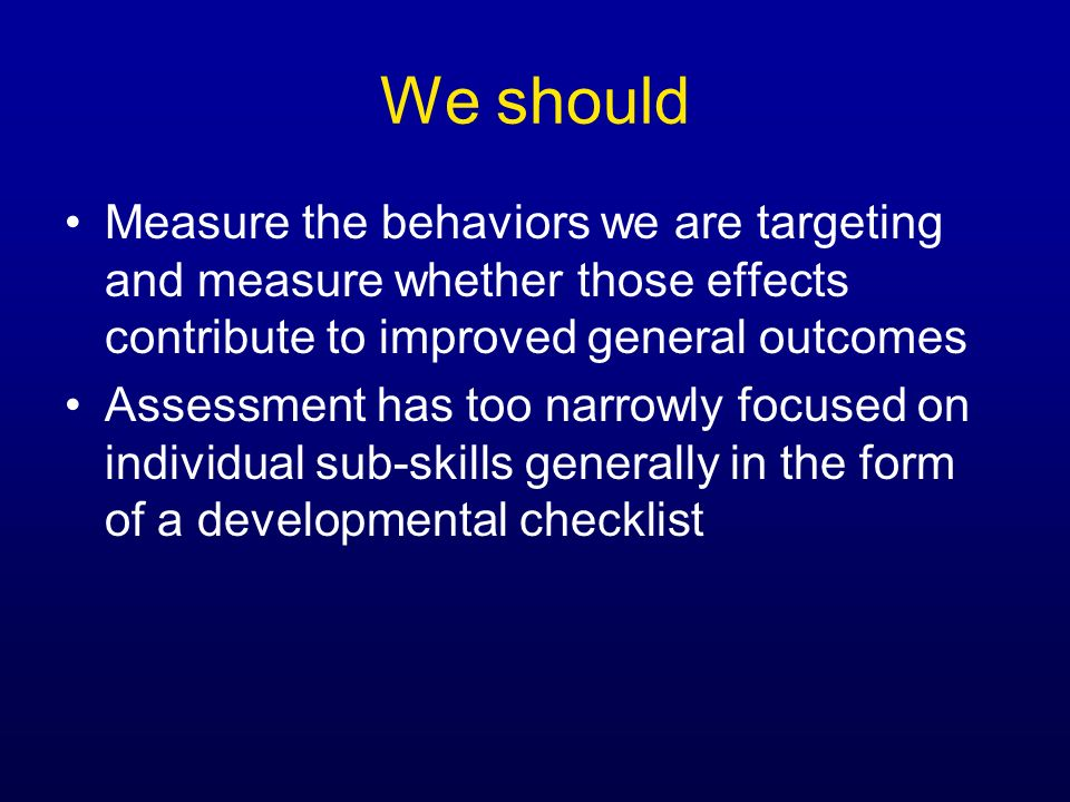 We should Measure the behaviors we are targeting and measure whether those effects contribute to improved general outcomes Assessment has too narrowly