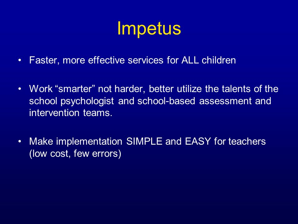 Impetus Faster, more effective services for ALL children Work smarter not harder, better utilize the talents of the school psychologist and school-bas
