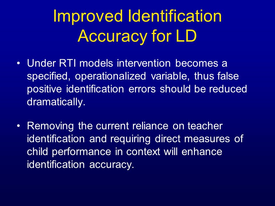 Improved Identification Accuracy for LD Under RTI models intervention becomes a specified, operationalized variable, thus false positive identificatio