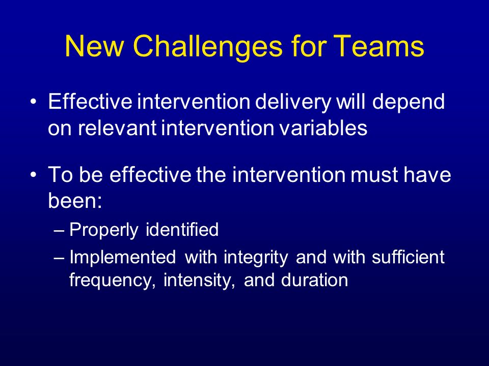 New Challenges for Teams Effective intervention delivery will depend on relevant intervention variables To be effective the intervention must have bee
