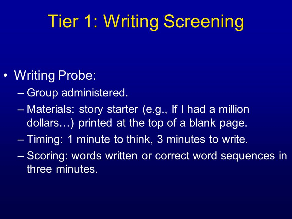 Writing Probe: –Group administered. –Materials: story starter (e.g., If I had a million dollars…) printed at the top of a blank page. –Timing: 1 minut