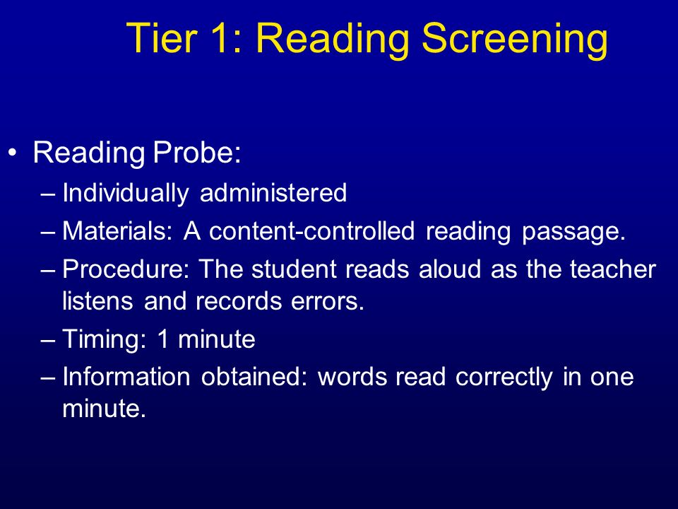 Tier 1: Reading Screening Reading Probe: –Individually administered –Materials: A content-controlled reading passage. –Procedure: The student reads al