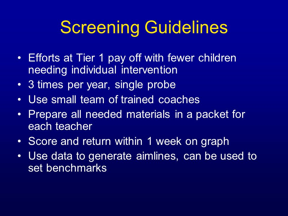 Screening Guidelines Efforts at Tier 1 pay off with fewer children needing individual intervention 3 times per year, single probe Use small team of tr