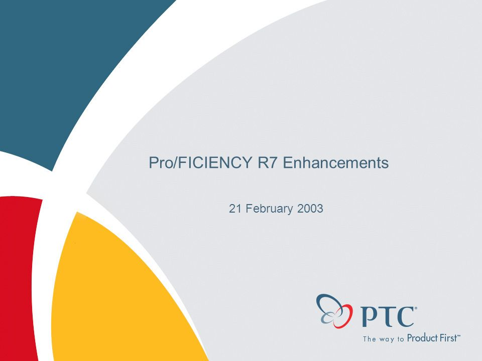 Pro/FICIENCY R7 Enhancements 21 February 2003