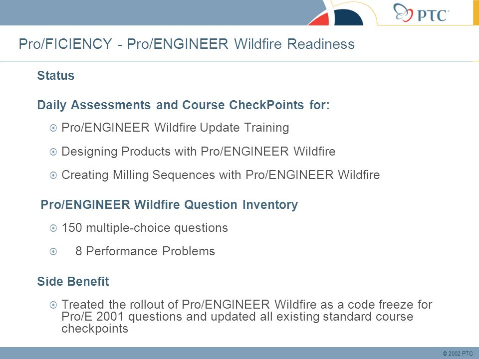 © 2002 PTC Pro/FICIENCY - Pro/ENGINEER Wildfire Readiness Status Daily Assessments and Course CheckPoints for: Pro/ENGINEER Wildfire Update Training Designing Products with Pro/ENGINEER Wildfire Creating Milling Sequences with Pro/ENGINEER Wildfire Pro/ENGINEER Wildfire Question Inventory 150 multiple-choice questions 8 Performance Problems Side Benefit Treated the rollout of Pro/ENGINEER Wildfire as a code freeze for Pro/E 2001 questions and updated all existing standard course checkpoints