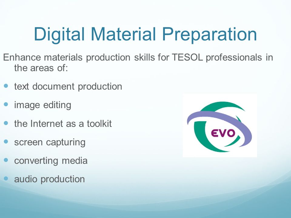 Digital Material Preparation Enhance materials production skills for TESOL professionals in the areas of: text document production image editing the Internet as a toolkit screen capturing converting media audio production