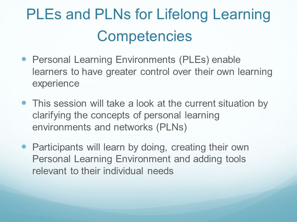 PLEs and PLNs for Lifelong Learning Competencies Personal Learning Environments (PLEs) enable learners to have greater control over their own learning experience This session will take a look at the current situation by clarifying the concepts of personal learning environments and networks (PLNs) Participants will learn by doing, creating their own Personal Learning Environment and adding tools relevant to their individual needs