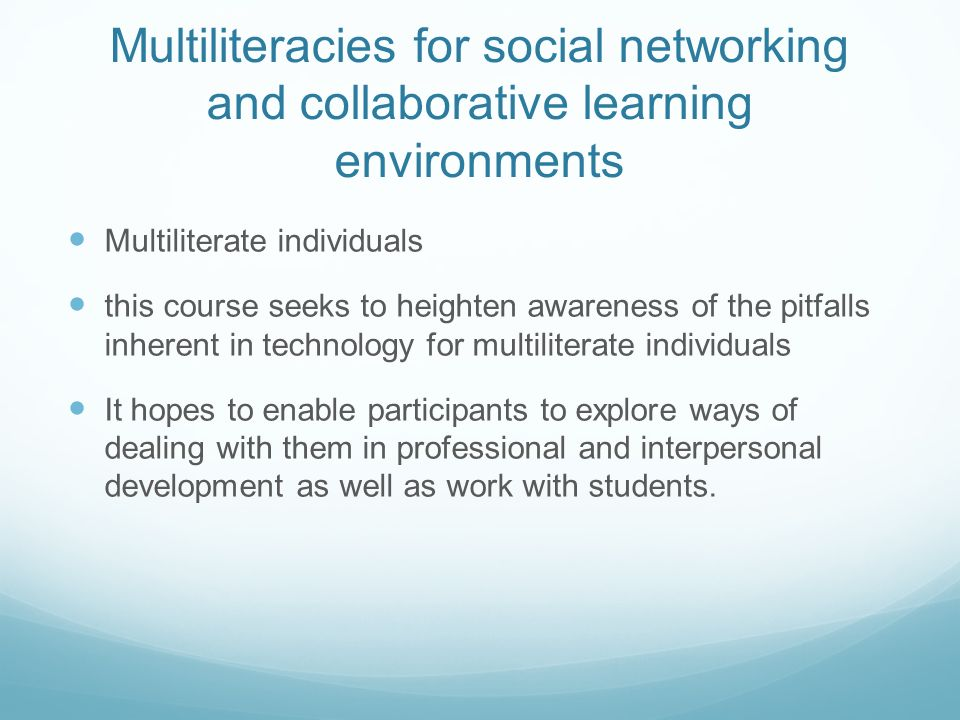 Multiliteracies for social networking and collaborative learning environments Multiliterate individuals this course seeks to heighten awareness of the