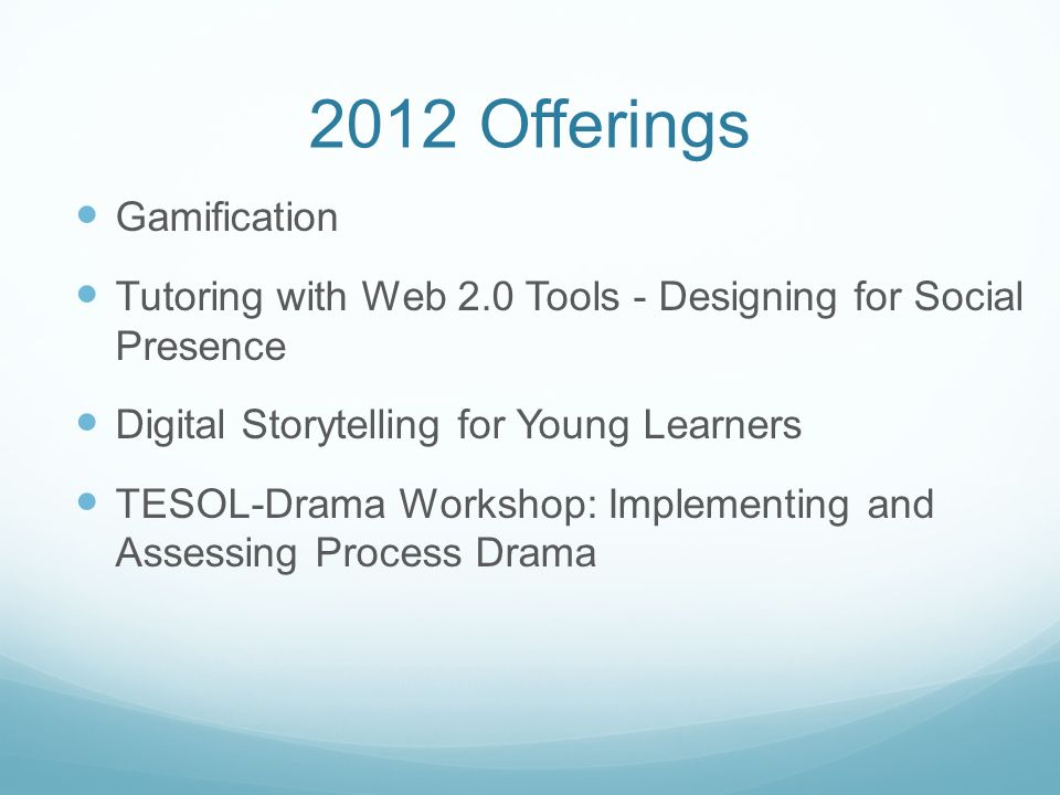 2012 Offerings Gamification Tutoring with Web 2.0 Tools - Designing for Social Presence Digital Storytelling for Young Learners TESOL-Drama Workshop: Implementing and Assessing Process Drama
