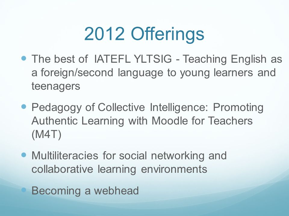 2012 Offerings The best of IATEFL YLTSIG - Teaching English as a foreign/second language to young learners and teenagers Pedagogy of Collective Intelligence: Promoting Authentic Learning with Moodle for Teachers (M4T) Multiliteracies for social networking and collaborative learning environments Becoming a webhead