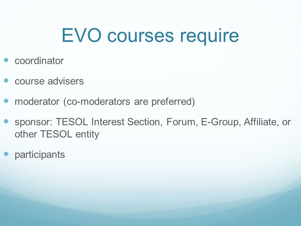 EVO courses require coordinator course advisers moderator (co-moderators are preferred) sponsor: TESOL Interest Section, Forum, E-Group, Affiliate, or other TESOL entity participants