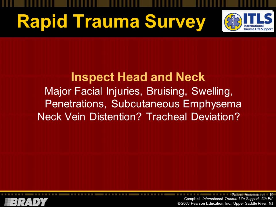 Campbell, International Trauma Life Support, 6th Ed. © 2008 Pearson Education, Inc., Upper Saddle River, NJ Rapid Trauma Survey 18Patient Assessment -