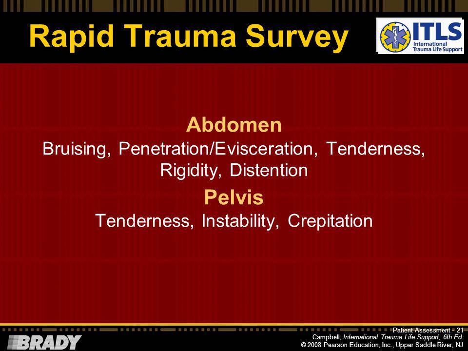 Campbell, International Trauma Life Support, 6th Ed. © 2008 Pearson Education, Inc., Upper Saddle River, NJ Rapid Trauma Survey Inspect Chest Asymmetr