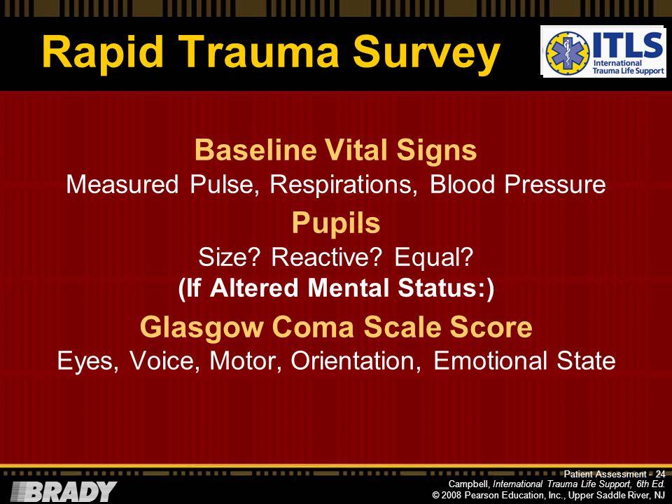 Campbell, International Trauma Life Support, 6th Ed. © 2008 Pearson Education, Inc., Upper Saddle River, NJ Rapid Trauma Survey If critical situation,