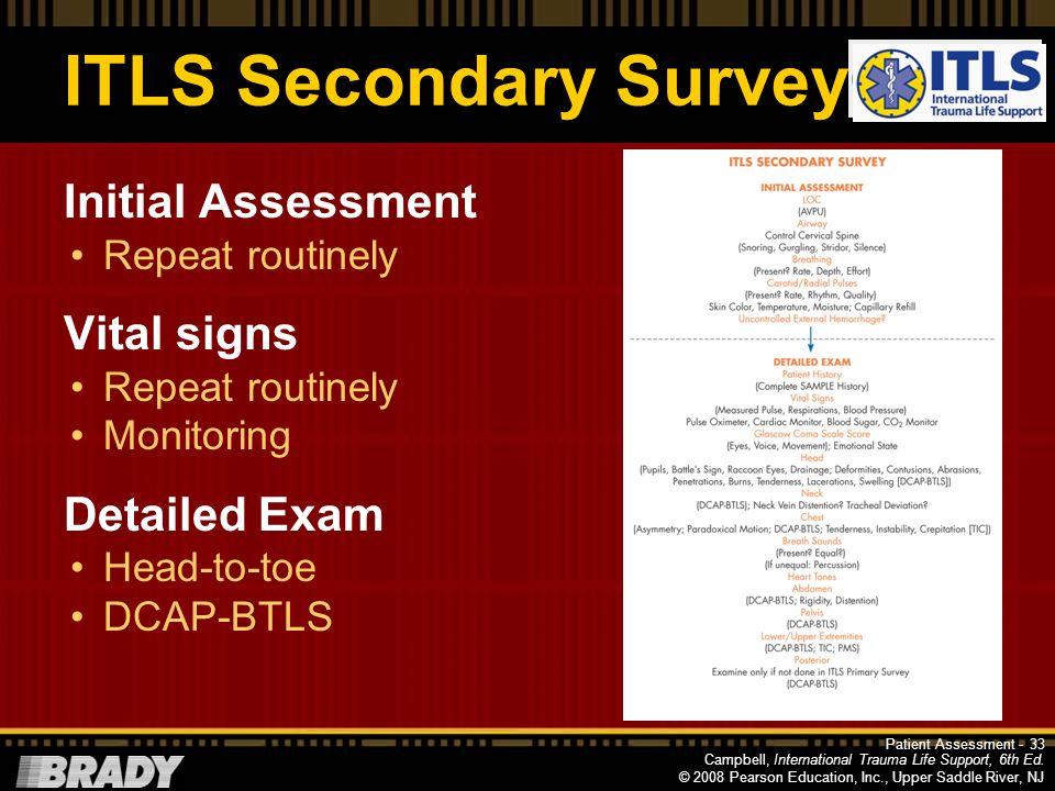 Campbell, International Trauma Life Support, 6th Ed. © 2008 Pearson Education, Inc., Upper Saddle River, NJ ITLS Secondary Survey More comprehensive e