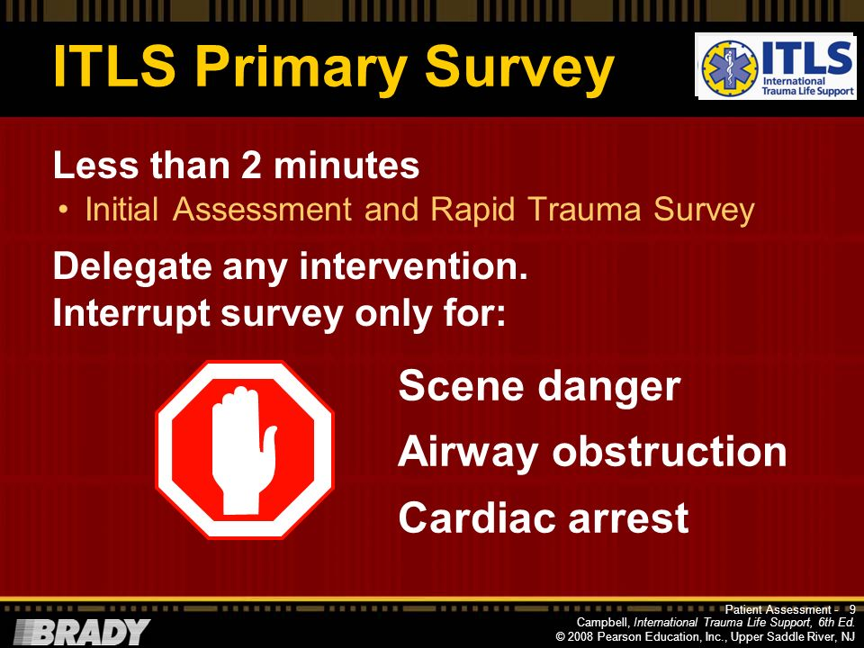 Campbell, International Trauma Life Support, 6th Ed. © 2008 Pearson Education, Inc., Upper Saddle River, NJ ITLS Primary Survey Initial Assessment Gen