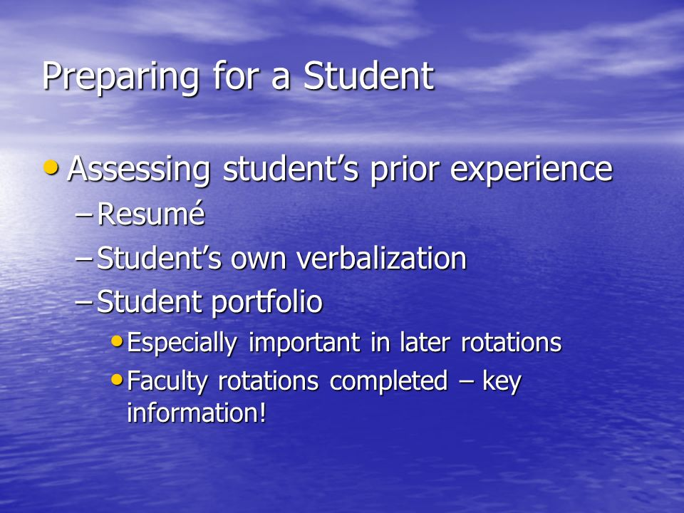 Preparing for a Student Assessing students prior experience Assessing students prior experience –Resumé –Students own verbalization –Student portfolio