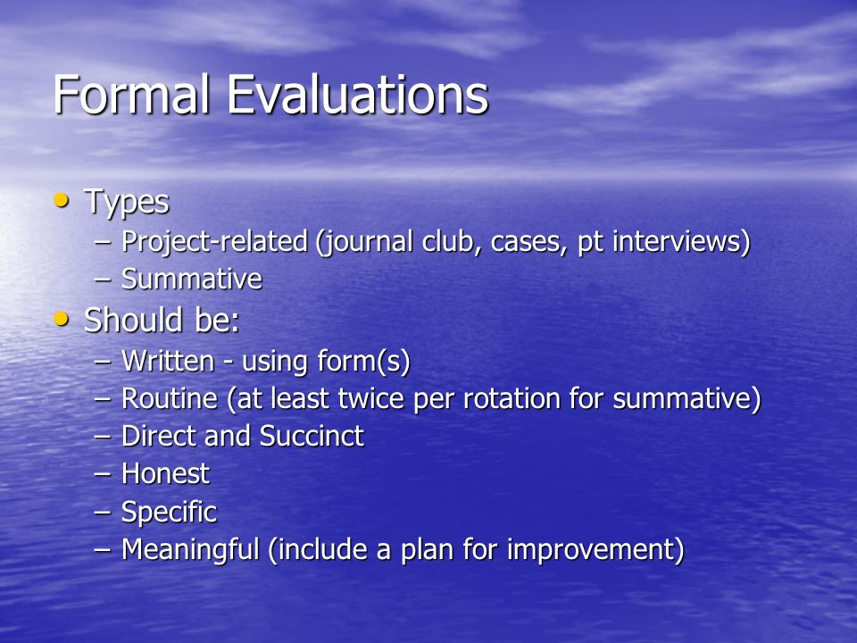 Formal Evaluations Types Types –Project-related (journal club, cases, pt interviews) –Summative Should be: Should be: –Written - using form(s) –Routin