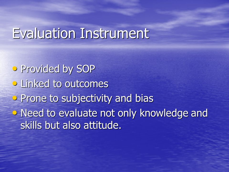 Evaluation Instrument Provided by SOP Provided by SOP Linked to outcomes Linked to outcomes Prone to subjectivity and bias Prone to subjectivity and b