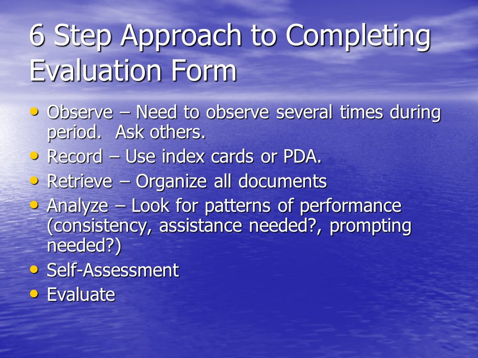 6 Step Approach to Completing Evaluation Form Observe – Need to observe several times during period. Ask others. Observe – Need to observe several tim