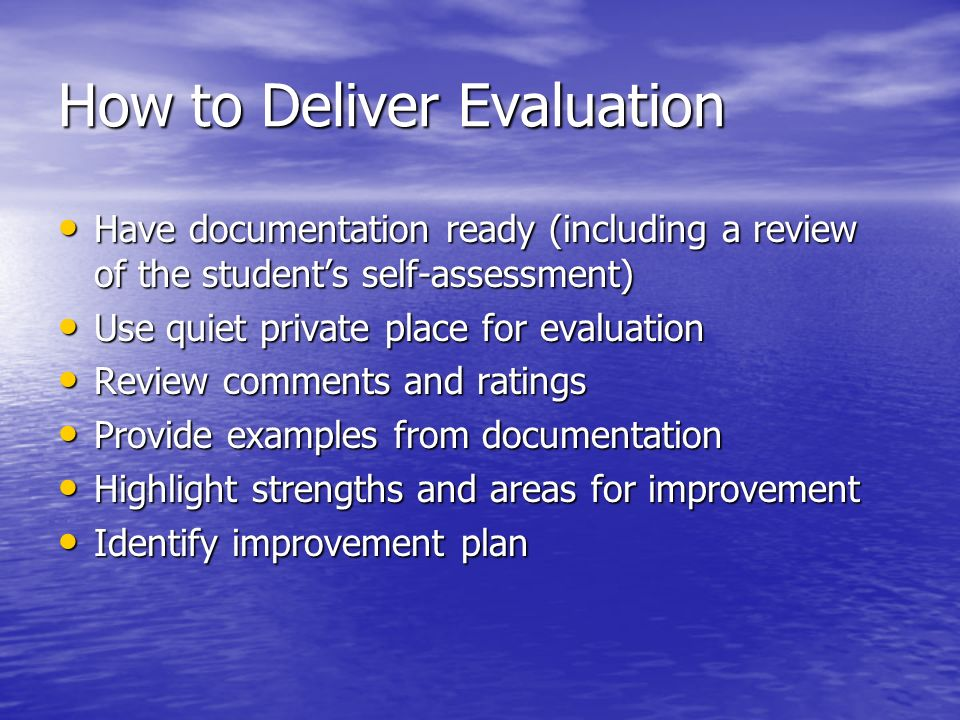 How to Deliver Evaluation Have documentation ready (including a review of the students self-assessment) Have documentation ready (including a review o