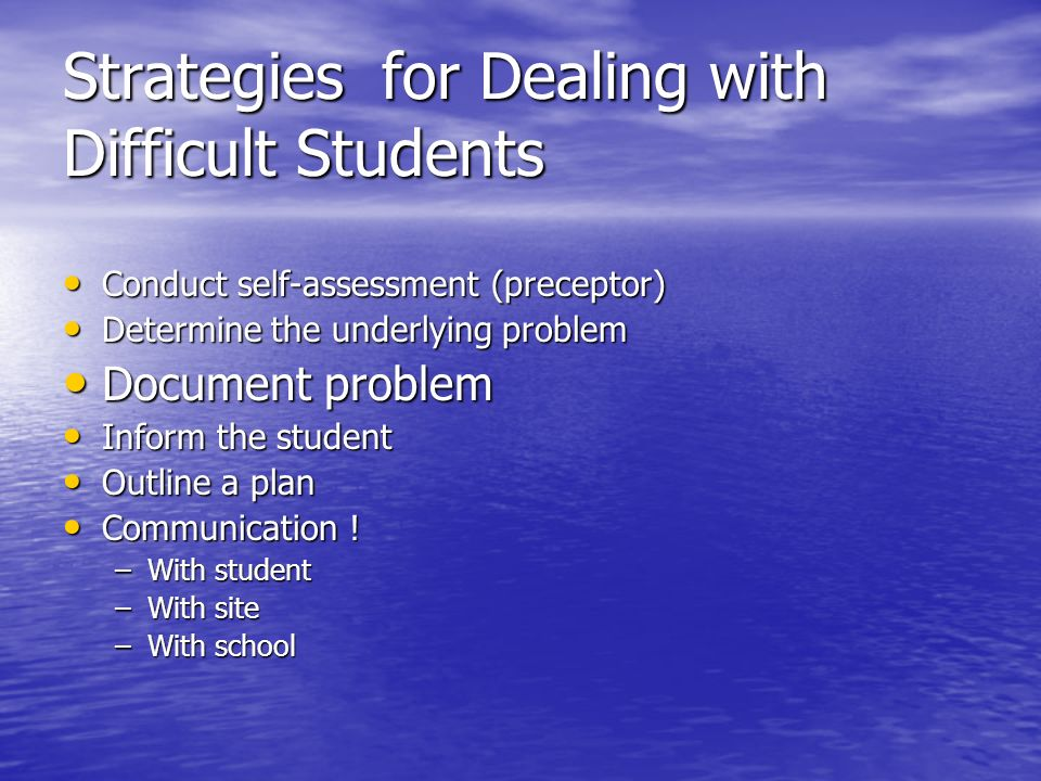 Strategies for Dealing with Difficult Students Conduct self-assessment (preceptor) Conduct self-assessment (preceptor) Determine the underlying proble