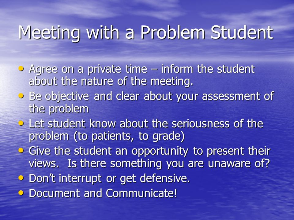Meeting with a Problem Student Agree on a private time – inform the student about the nature of the meeting. Agree on a private time – inform the stud
