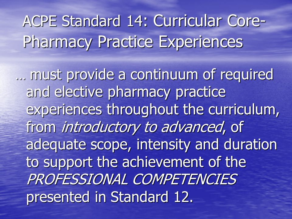 ACPE Standard 14 : Curricular Core- Pharmacy Practice Experiences … must provide a continuum of required and elective pharmacy practice experiences th
