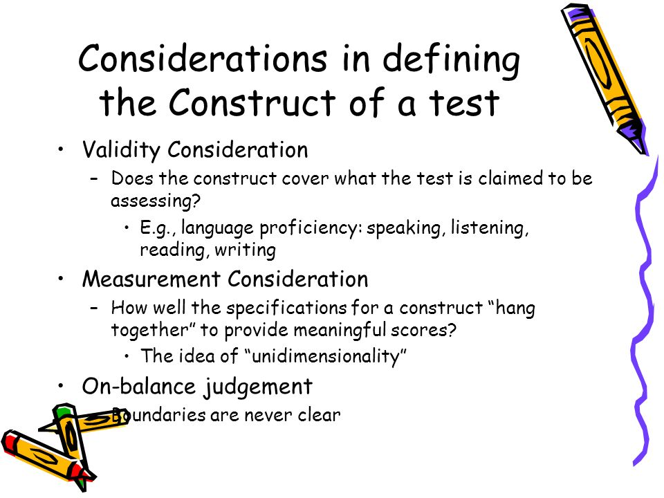 Considerations in defining the Construct of a test Validity Consideration –Does the construct cover what the test is claimed to be assessing? E.g., la