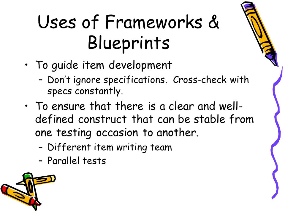 Uses of Frameworks & Blueprints To guide item development –Dont ignore specifications. Cross-check with specs constantly. To ensure that there is a cl