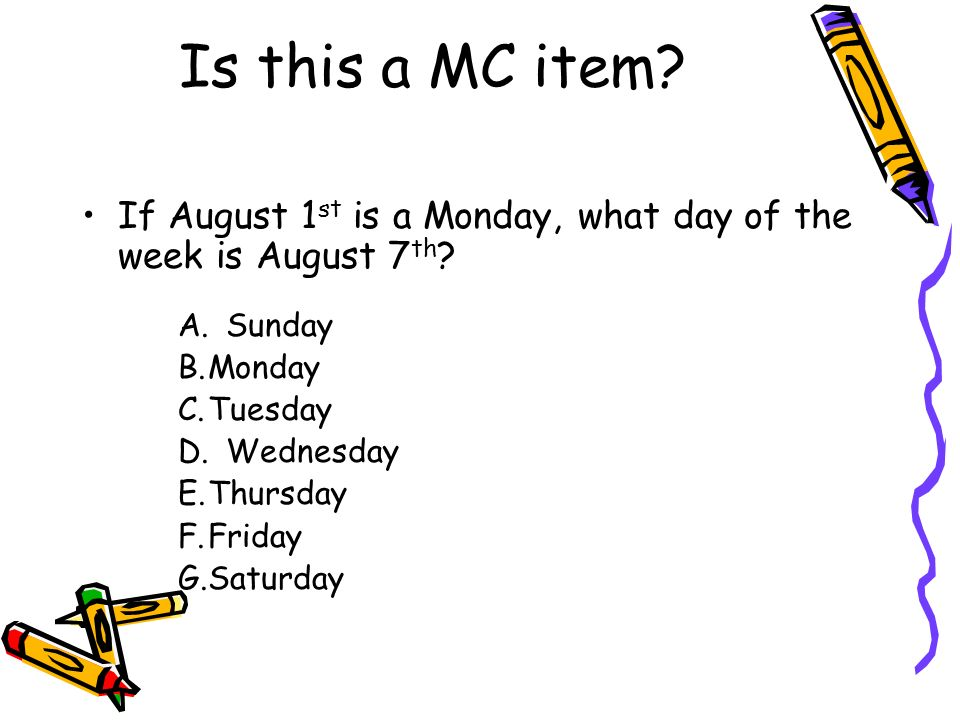 Is this a MC item? If August 1 st is a Monday, what day of the week is August 7 th ? A.Sunday B.Monday C.Tuesday D.Wednesday E.Thursday F.Friday G.Sat