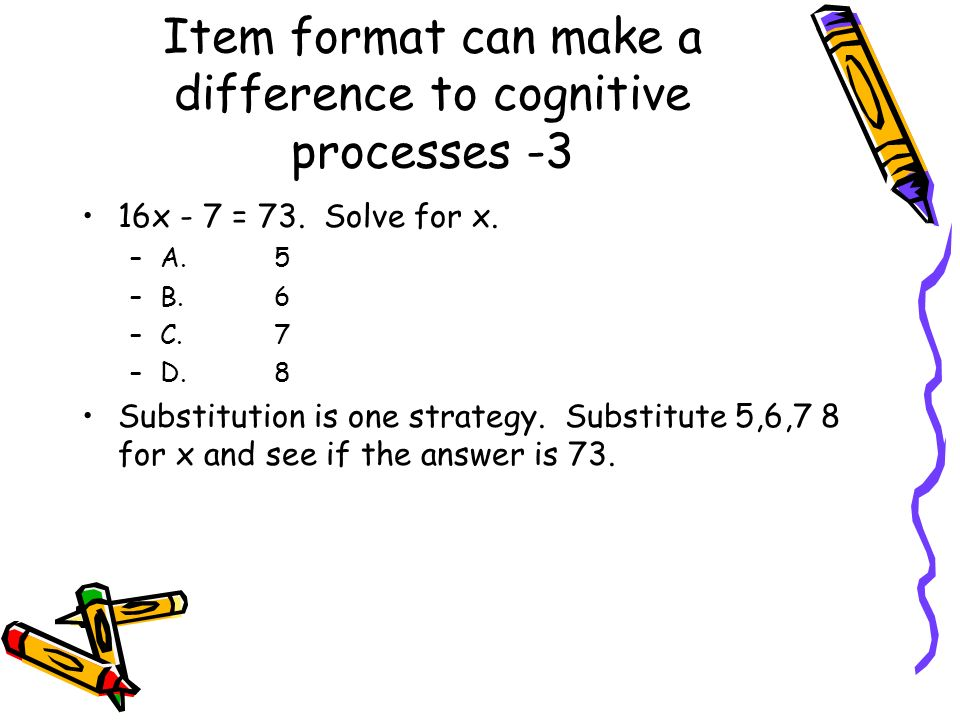 Item format can make a difference to cognitive processes -3 16x - 7 = 73. Solve for x. –A.5 –B.6 –C.7 –D.8 Substitution is one strategy. Substitute 5,