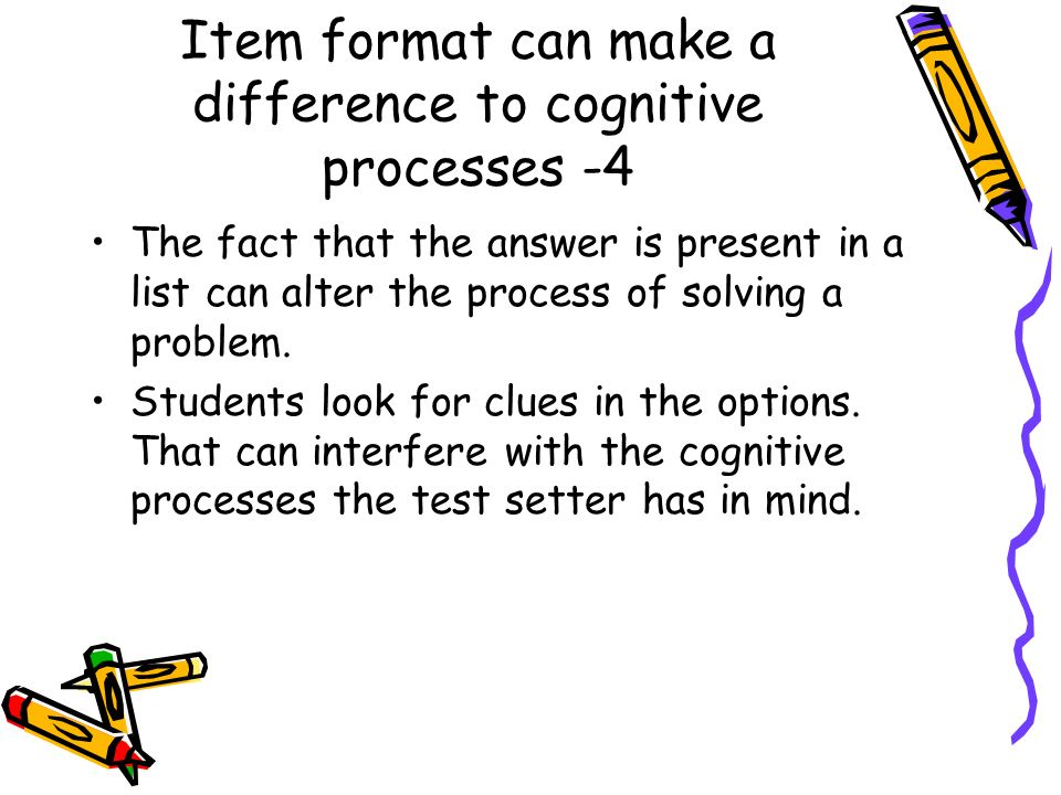 Item format can make a difference to cognitive processes -4 The fact that the answer is present in a list can alter the process of solving a problem.