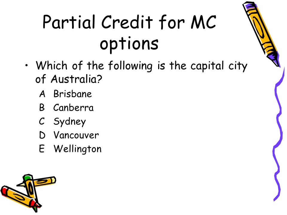 Partial Credit for MC options Which of the following is the capital city of Australia? ABrisbane BCanberra CSydney DVancouver EWellington