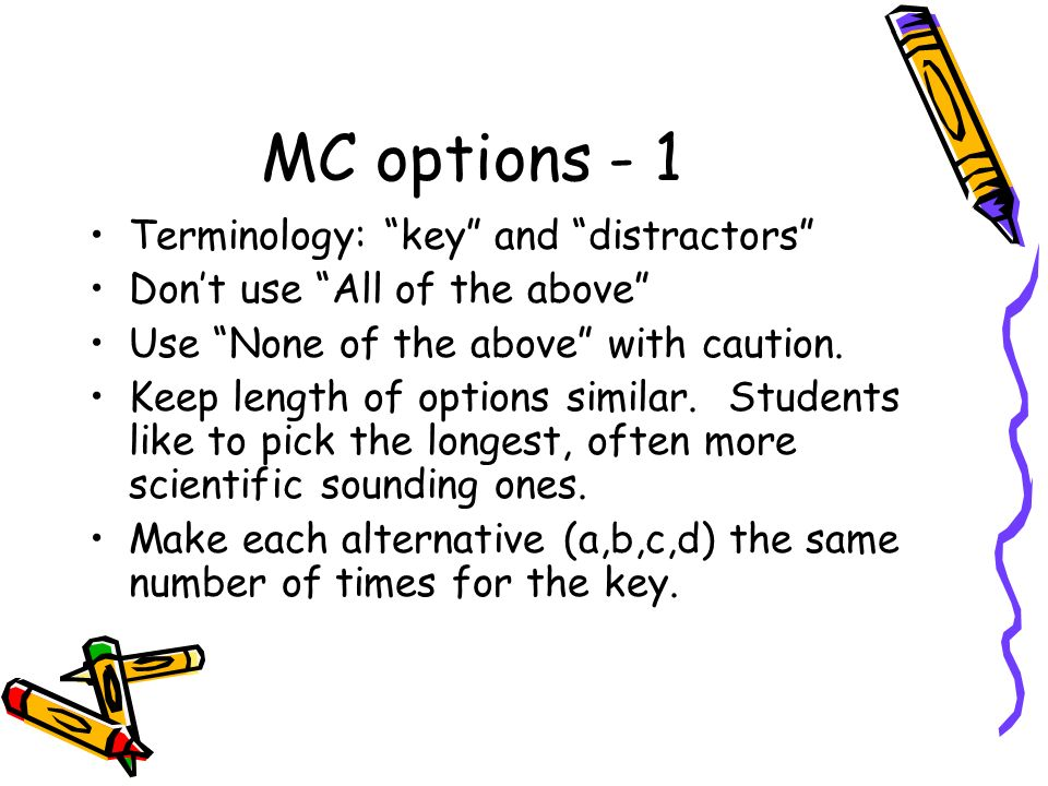 MC options - 1 Terminology: key and distractors Dont use All of the above Use None of the above with caution. Keep length of options similar. Students