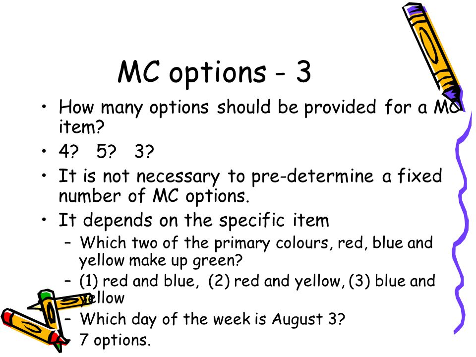 MC options - 3 How many options should be provided for a MC item? 4? 5? 3? It is not necessary to pre-determine a fixed number of MC options. It depen