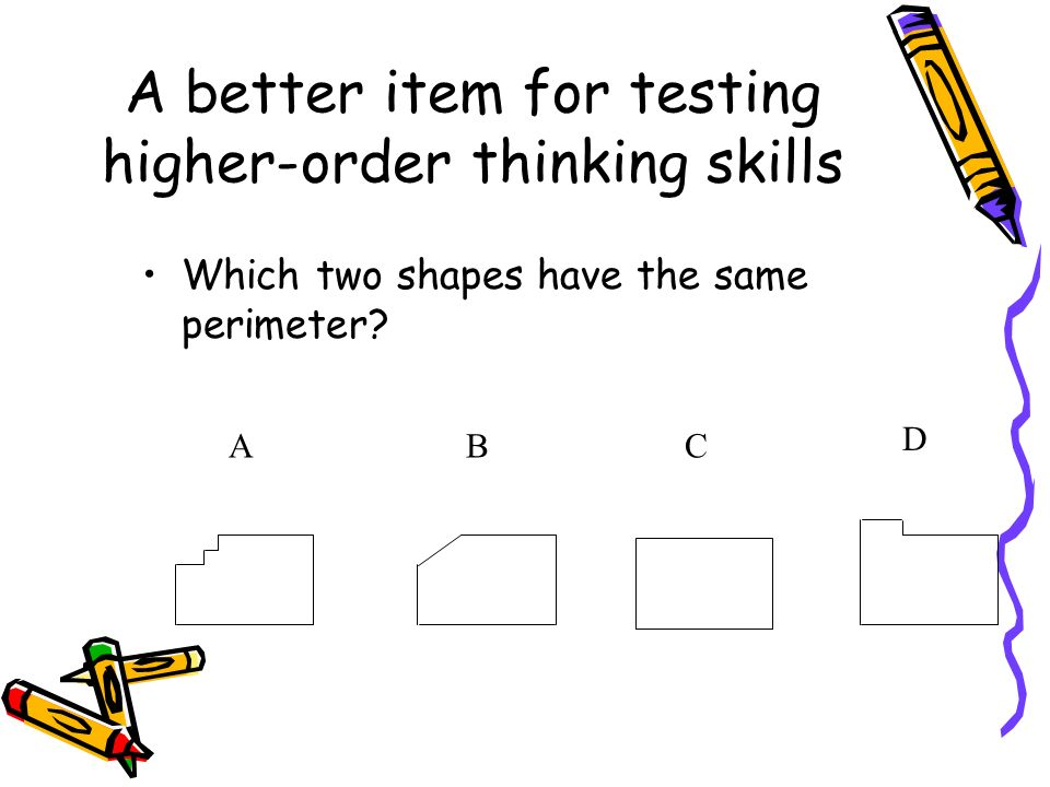 A better item for testing higher-order thinking skills ABC D Which two shapes have the same perimeter?