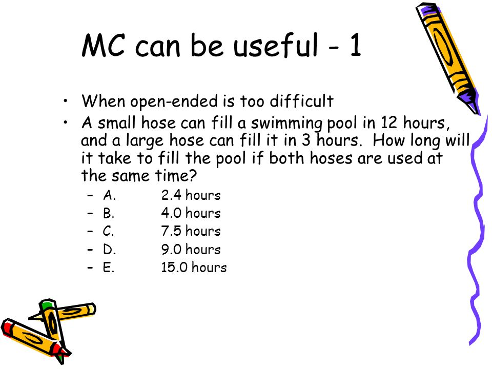 MC can be useful - 1 When open-ended is too difficult A small hose can fill a swimming pool in 12 hours, and a large hose can fill it in 3 hours. How