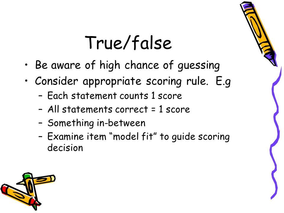 True/false Be aware of high chance of guessing Consider appropriate scoring rule. E.g –Each statement counts 1 score –All statements correct = 1 score