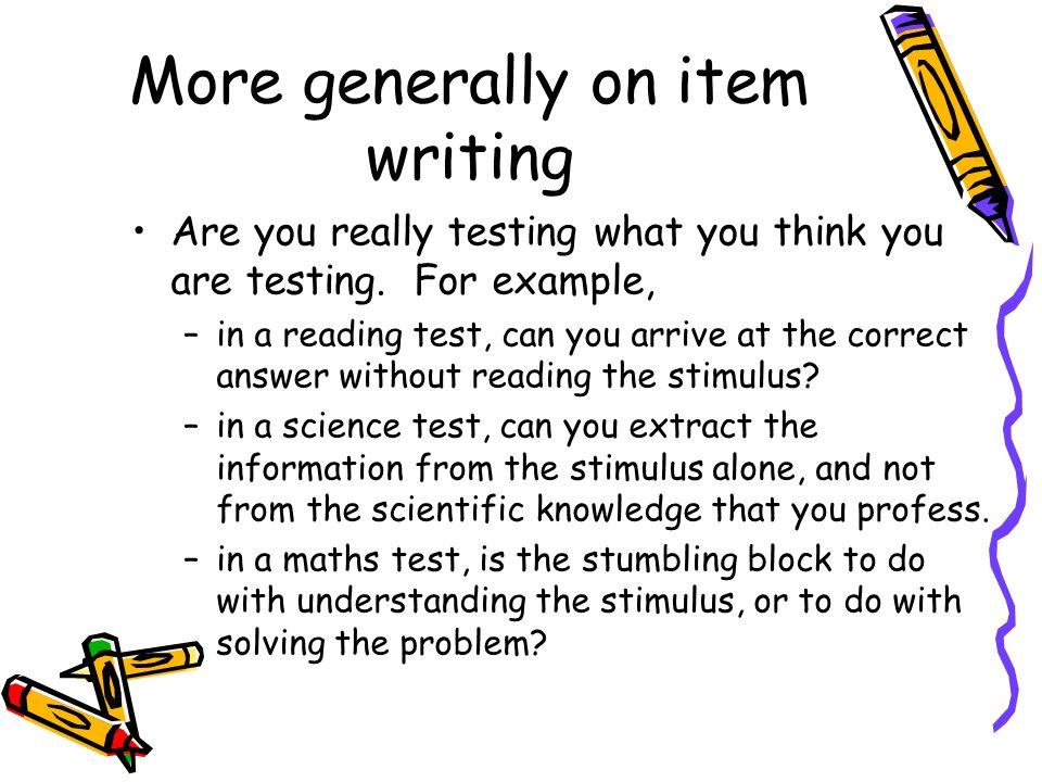 More generally on item writing Are you really testing what you think you are testing. For example, –in a reading test, can you arrive at the correct a