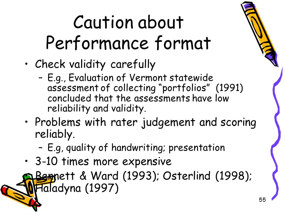 55 Caution about Performance format Check validity carefully –E.g., Evaluation of Vermont statewide assessment of collecting portfolios (1991) conclud