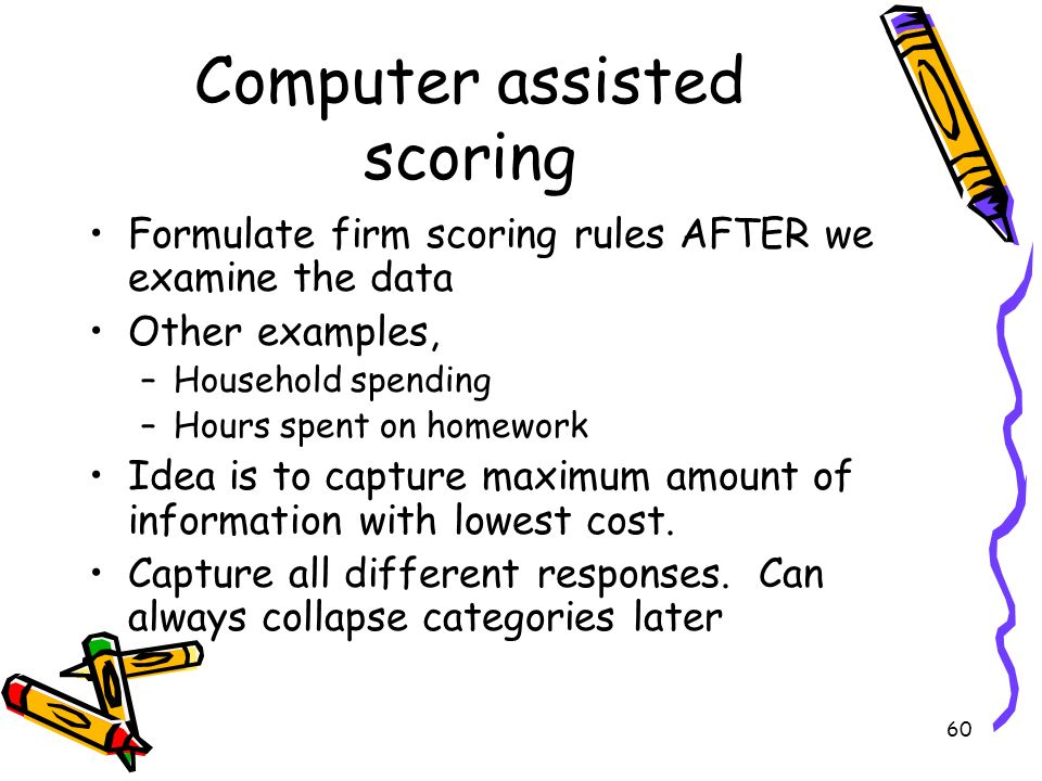 60 Computer assisted scoring Formulate firm scoring rules AFTER we examine the data Other examples, –Household spending –Hours spent on homework Idea