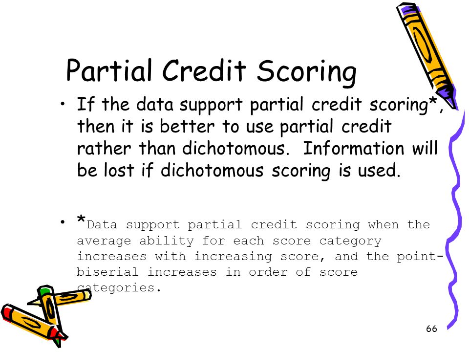 66 Partial Credit Scoring If the data support partial credit scoring*, then it is better to use partial credit rather than dichotomous. Information wi
