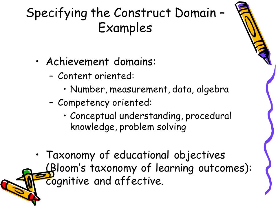 Specifying the Construct Domain – Examples Achievement domains: –Content oriented: Number, measurement, data, algebra –Competency oriented: Conceptual