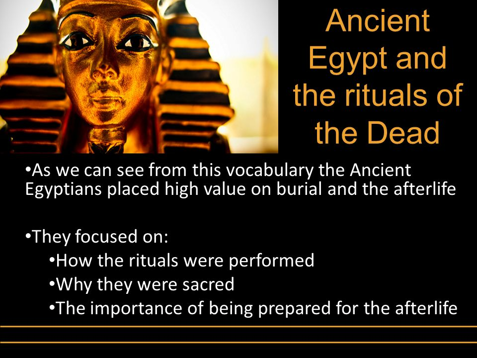 Ancient Egypt and the rituals of the Dead As we can see from this vocabulary the Ancient Egyptians placed high value on burial and the afterlife They