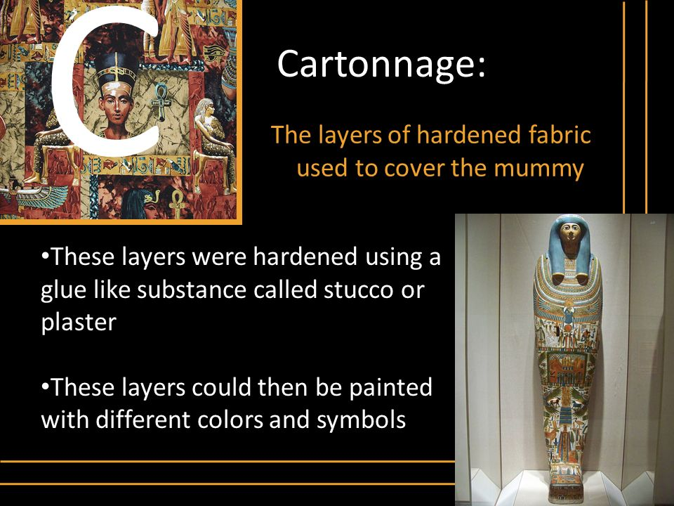 Cartonnage: The layers of hardened fabric used to cover the mummy C These layers were hardened using a glue like substance called stucco or plaster Th