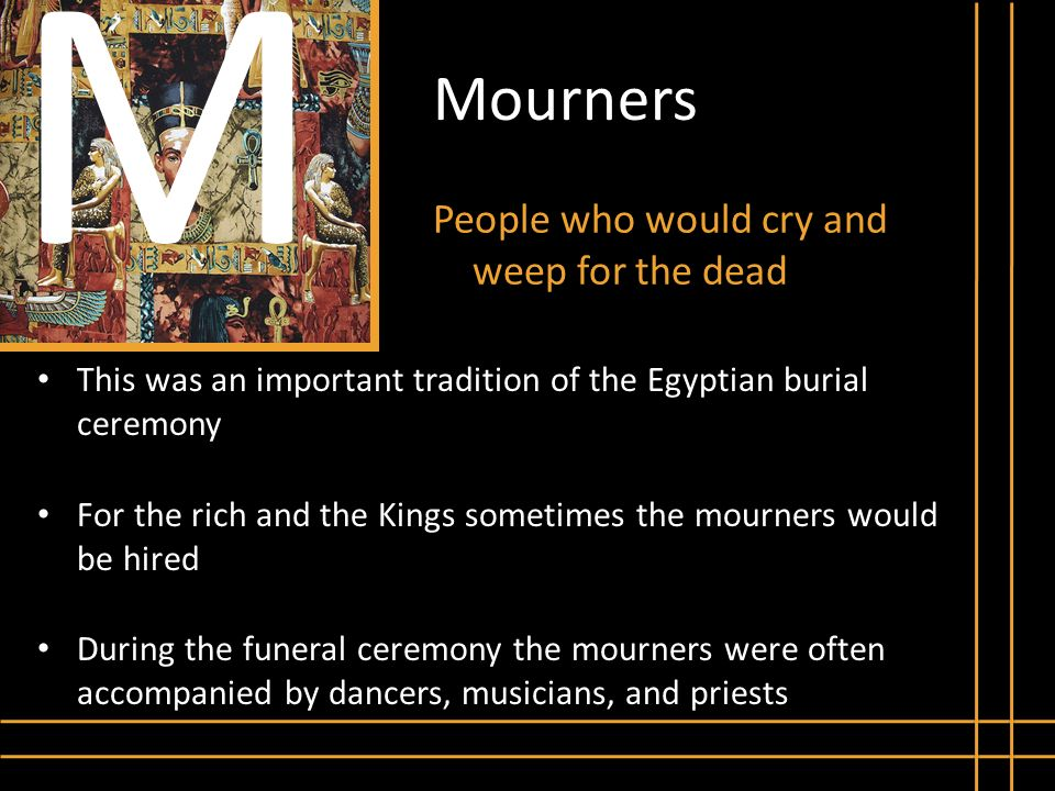 Mourners People who would cry and weep for the dead M This was an important tradition of the Egyptian burial ceremony For the rich and the Kings somet
