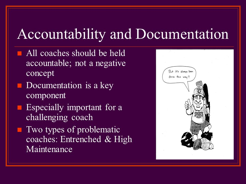 Accountability and Documentation All coaches should be held accountable; not a negative concept Documentation is a key component Especially important