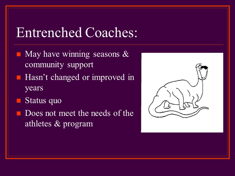 Entrenched Coaches: May have winning seasons & community support Hasnt changed or improved in years Status quo Does not meet the needs of the athletes