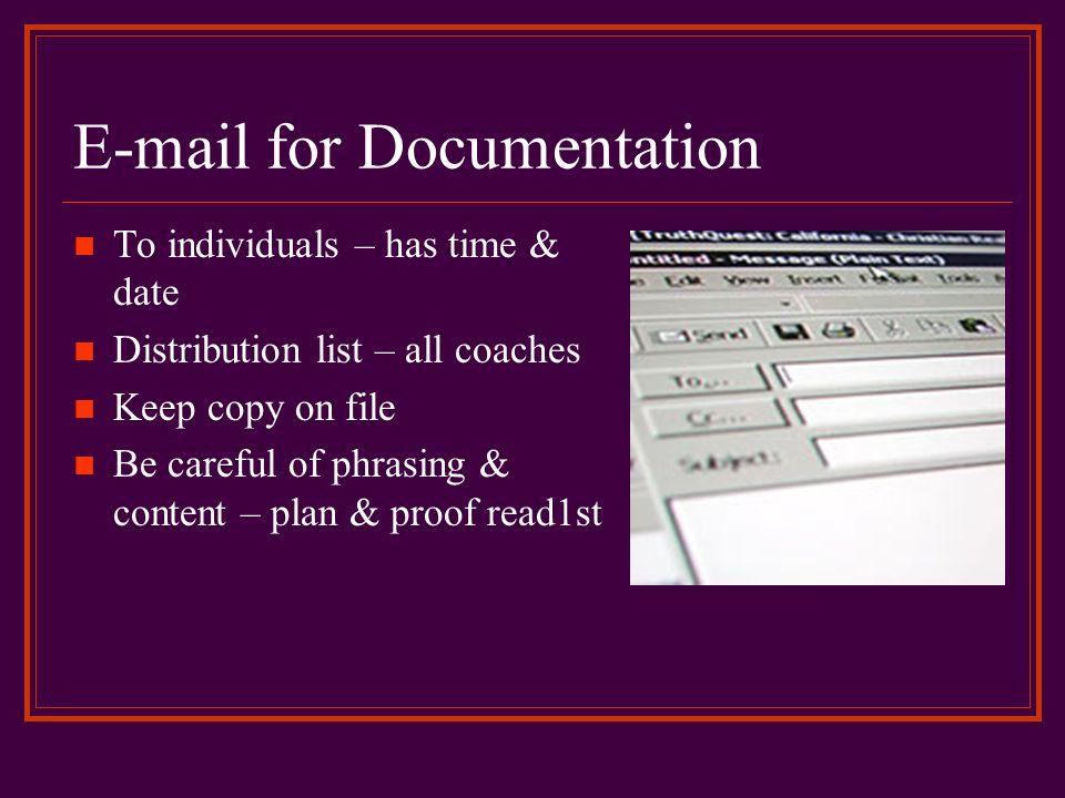 E-mail for Documentation To individuals – has time & date Distribution list – all coaches Keep copy on file Be careful of phrasing & content – plan &
